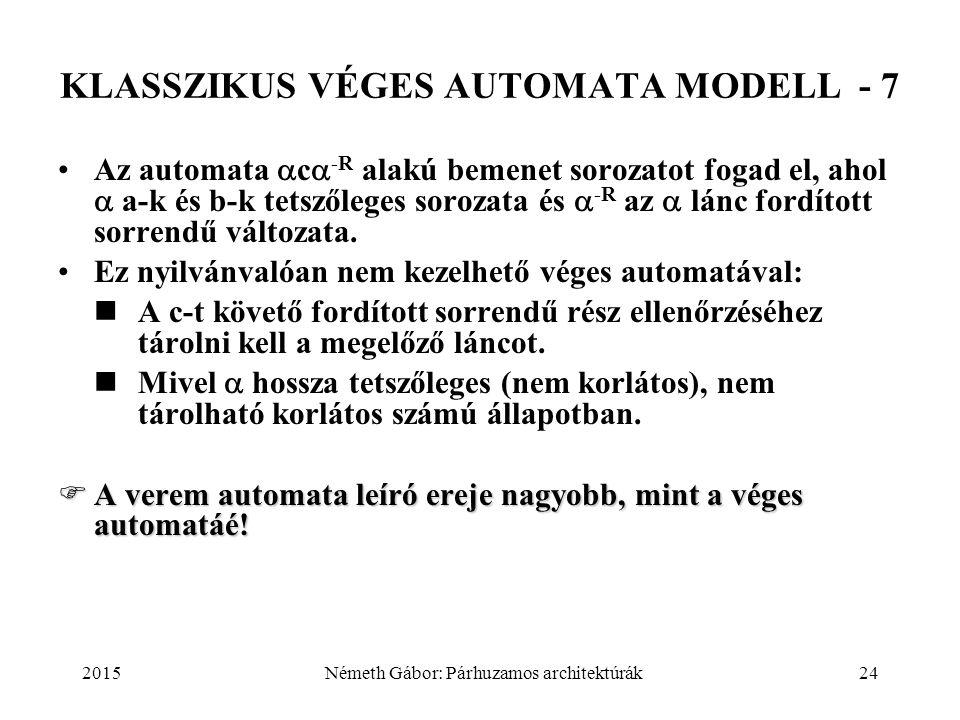 2015Németh Gábor: Párhuzamos architektúrák24 KLASSZIKUS VÉGES AUTOMATA MODELL - 7 Az automata  c  -R alakú bemenet sorozatot fogad el, ahol  a-k és