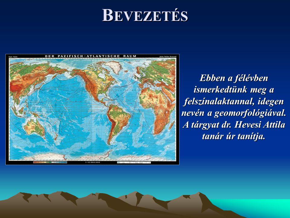 B EVEZETÉS Ebben a félévben ismerkedtünk meg a felszínalaktannal, idegen nevén a geomorfológiával.