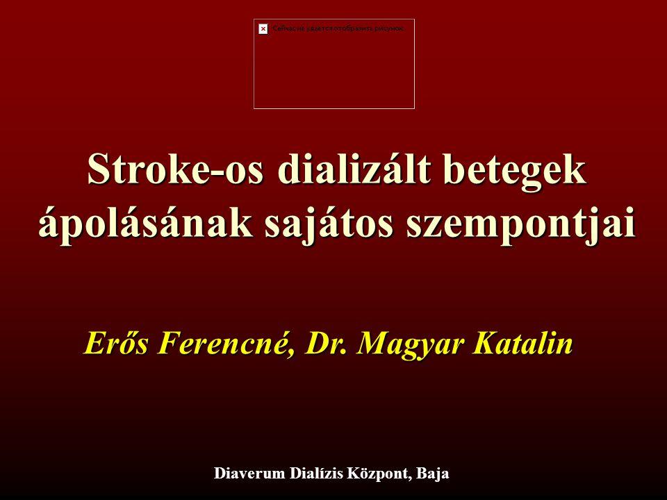 Stroke-os dializált betegek ápolásának sajátos szempontjai Diaverum Dialízis Központ, Baja Erős Ferencné, Dr. Magyar Katalin