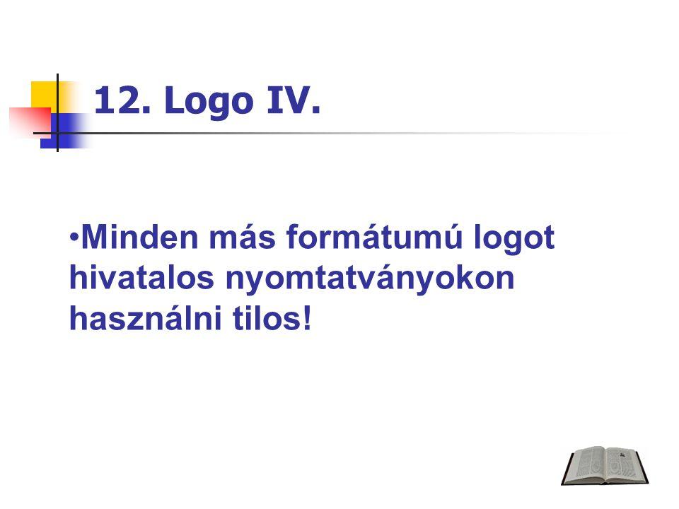 12. Logo IV. Minden más formátumú logot hivatalos nyomtatványokon használni tilos!