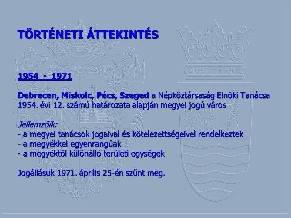 TÖRTÉNETI ÁTTEKINTÉS 1954 - 1971 Debrecen, Miskolc, Pécs, Szeged a Népköztársaság Elnöki Tanácsa 1954. évi 12. számú határozata alapján megyei jogú vá