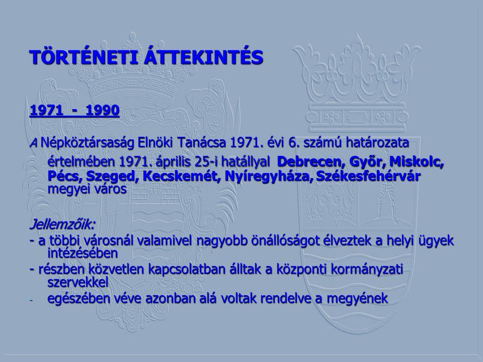 TÖRTÉNETI ÁTTEKINTÉS 1971 - 1990 A Népköztársaság Elnöki Tanácsa 1971. évi 6. számú határozata értelmében 1971. április 25-i hatállyal Debrecen, Győr,