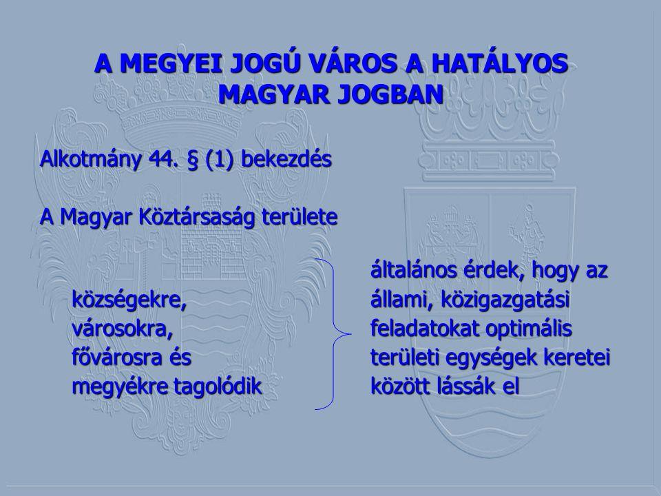 A MEGYEI JOGÚ VÁROS A HATÁLYOS MAGYAR JOGBAN Alkotmány 44. § (1) bekezdés A Magyar Köztársaság területe általános érdek, hogy az általános érdek, hogy