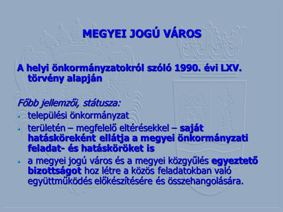MEGYEI JOGÚ VÁROS A helyi önkormányzatokról szóló 1990. évi LXV. törvény alapján Főbb jellemzői, státusza:  települési önkormányzat  területén – meg