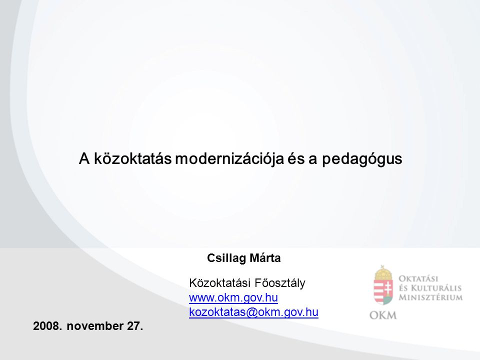 A közoktatás modernizációja és a pedagógus 2008. november 27. Csillag Márta Közoktatási Főosztály www.okm.gov.hu kozoktatas@okm.gov.hu