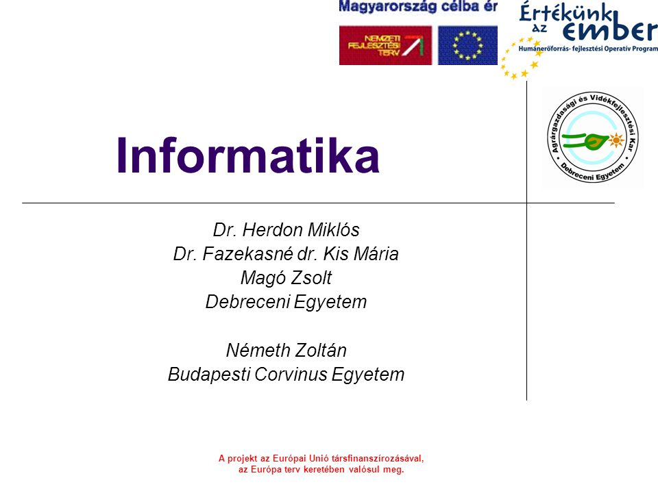 A projekt az Európai Unió társfinanszírozásával, az Európa terv keretében valósul meg. Informatika Dr. Herdon Miklós Dr. Fazekasné dr. Kis Mária Magó