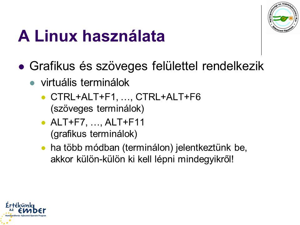A Linux használata Grafikus és szöveges felülettel rendelkezik virtuális terminálok CTRL+ALT+F1, …, CTRL+ALT+F6 (szöveges terminálok) ALT+F7, …, ALT+F