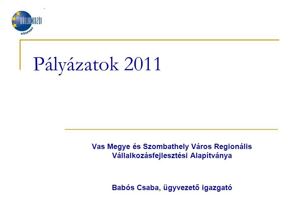Pályázatok 2011 Vas Megye és Szombathely Város Regionális Vállalkozásfejlesztési Alapítványa Babós Csaba, ügyvezető igazgató