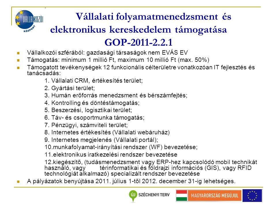 Vállalati folyamatmenedzsment és elektronikus kereskedelem támogatása GOP-2011-2.2.1 Vállalkozói szférából: gazdasági társaságok nem EVÁS EV Támogatás: minimum 1 millió Ft, maximum 10 millió Ft (max.