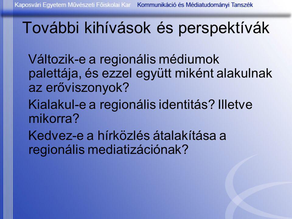 További kihívások és perspektívák Változik-e a regionális médiumok palettája, és ezzel együtt miként alakulnak az erőviszonyok? Kialakul-e a regionáli