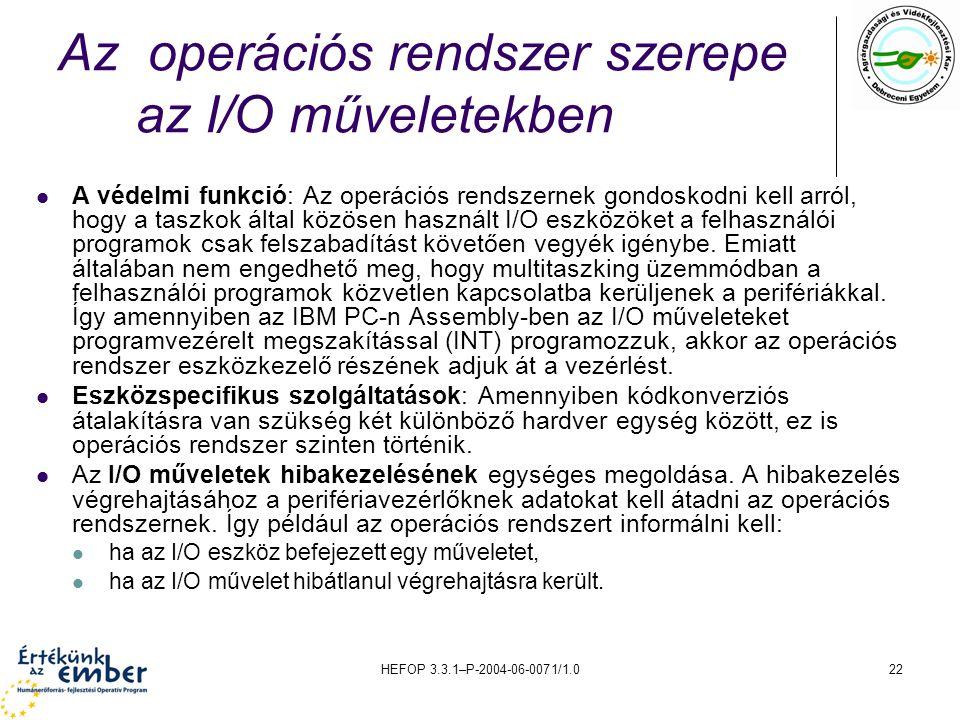 HEFOP 3.3.1–P-2004-06-0071/1.022 Az operációs rendszer szerepe az I/O műveletekben A védelmi funkció: Az operációs rendszernek gondoskodni kell arról, hogy a taszkok által közösen használt I/O eszközöket a felhasználói programok csak felszabadítást követően vegyék igénybe.