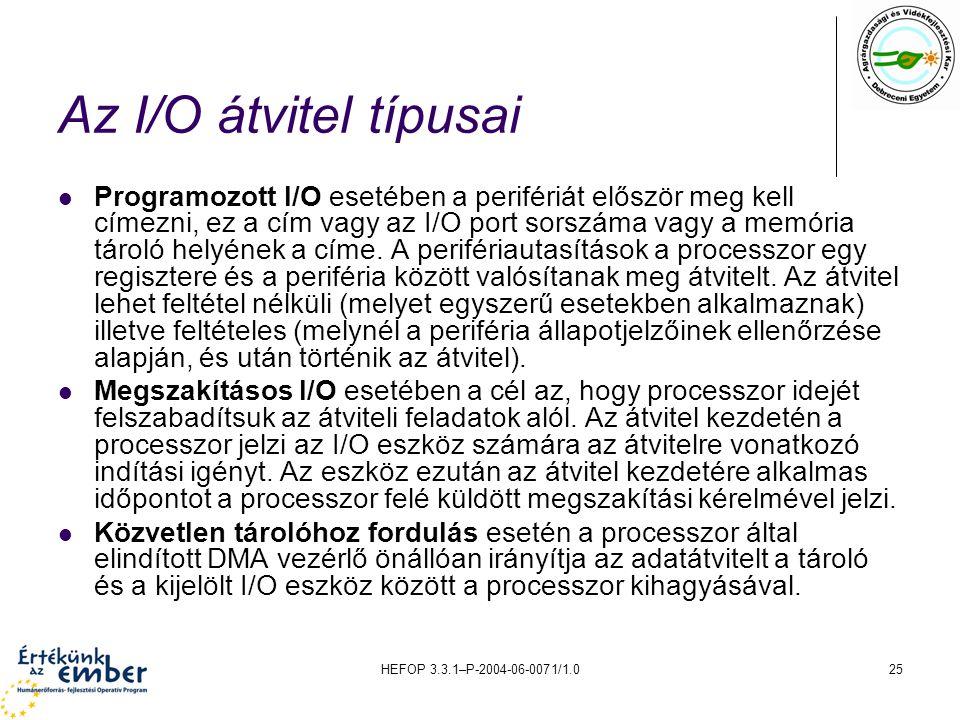 HEFOP 3.3.1–P-2004-06-0071/1.025 Az I/O átvitel típusai Programozott I/O esetében a perifériát először meg kell címezni, ez a cím vagy az I/O port sorszáma vagy a memória tároló helyének a címe.
