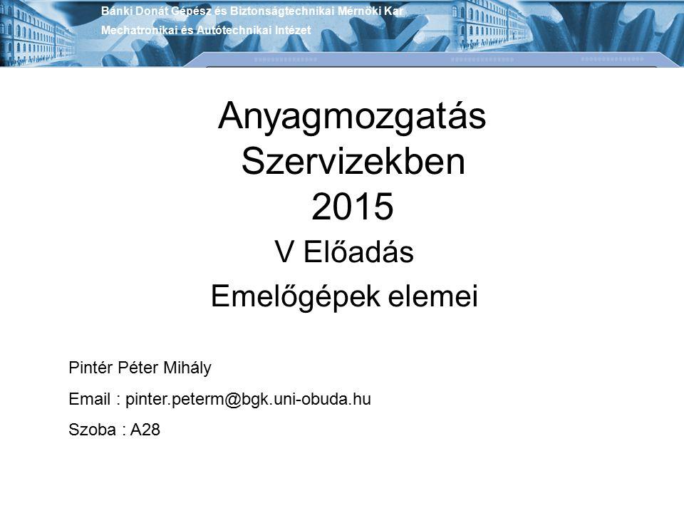 Anyagmozgatás Szervizekben 2015 V Előadás Emelőgépek elemei Bánki Donát Gépész és Biztonságtechnikai Mérnöki Kar Mechatronikai és Autótechnikai Intéze
