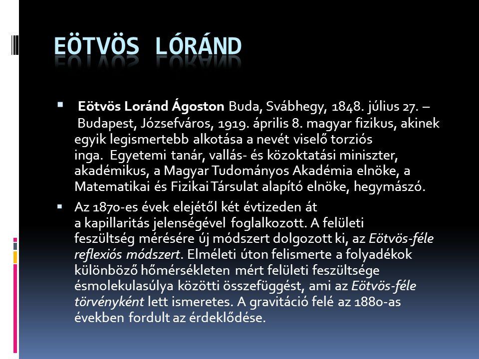  Eötvös Loránd Ágoston Buda, Svábhegy, 1848. július 27. – Budapest, Józsefváros, 1919. április 8. magyar fizikus, akinek egyik legismertebb alkotása