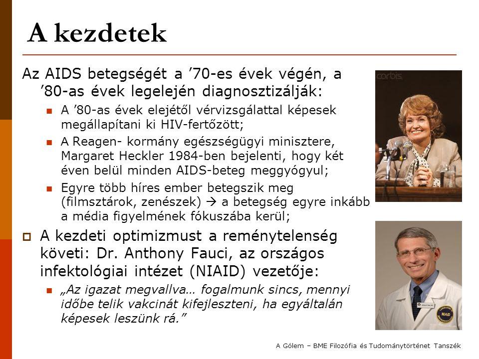A kezdetek Az AIDS betegségét a '70-es évek végén, a '80-as évek legelején diagnosztizálják: A '80-as évek elejétől vérvizsgálattal képesek megállapítani ki HIV-fertőzött; A Reagen- kormány egészségügyi minisztere, Margaret Heckler 1984-ben bejelenti, hogy két éven belül minden AIDS-beteg meggyógyul; Egyre több híres ember betegszik meg (filmsztárok, zenészek)  a betegség egyre inkább a média figyelmének fókuszába kerül;  A kezdeti optimizmust a reménytelenség követi: Dr.