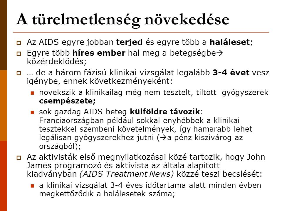 A türelmetlenség növekedése  Az AIDS egyre jobban terjed és egyre több a haláleset;  Egyre több híres ember hal meg a betegségbe  közérdeklődés;  … de a három fázisú klinikai vizsgálat legalább 3-4 évet vesz igénybe, ennek következményeként: növekszik a klinikailag még nem tesztelt, tiltott gyógyszerek csempészete; sok gazdag AIDS-beteg külföldre távozik: Franciaországban például sokkal enyhébbek a klinikai tesztekkel szembeni követelmények, így hamarabb lehet legálisan gyógyszerekhez jutni (  a pénz kiszivárog az országból);  Az aktivisták első megnyilatkozásai közé tartozik, hogy John James programozó és aktivista az általa alapított kiadványban (AIDS Treatment News) közzé teszi becslését: a klinikai vizsgálat 3-4 éves időtartama alatt minden évben megkettőződik a halálesetek száma;