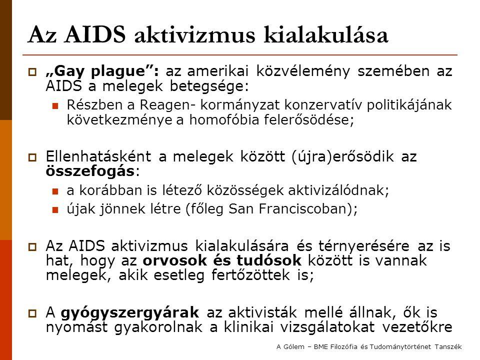 """Az AIDS aktivizmus kialakulása  """"Gay plague : az amerikai közvélemény szemében az AIDS a melegek betegsége: Részben a Reagen- kormányzat konzervatív politikájának következménye a homofóbia felerősödése;  Ellenhatásként a melegek között (újra)erősödik az összefogás: a korábban is létező közösségek aktivizálódnak; újak jönnek létre (főleg San Franciscoban);  Az AIDS aktivizmus kialakulására és térnyerésére az is hat, hogy az orvosok és tudósok között is vannak melegek, akik esetleg fertőzöttek is;  A gyógyszergyárak az aktivisták mellé állnak, ők is nyomást gyakorolnak a klinikai vizsgálatokat vezetőkre A Gólem – BME Filozófia és Tudománytörténet Tanszék"""