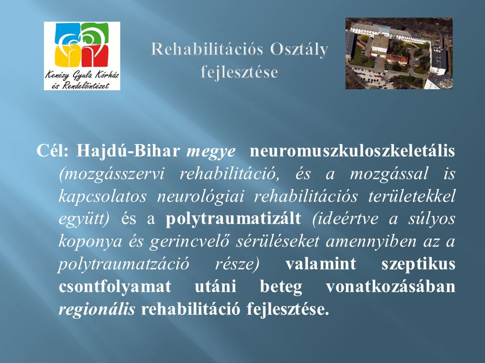 Cél: Hajdú-Bihar megye neuromuszkuloszkeletális (mozgásszervi rehabilitáció, és a mozgással is kapcsolatos neurológiai rehabilitációs területekkel együtt) és a polytraumatizált (ideértve a súlyos koponya és gerincvelő sérüléseket amennyiben az a polytraumatzáció része) valamint szeptikus csontfolyamat utáni beteg vonatkozásában regionális rehabilitáció fejlesztése.