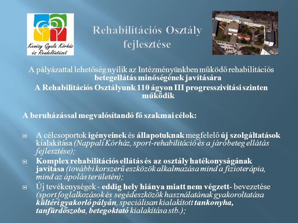 A pályázattal lehetőség nyílik az Intézményünkben működő rehabilitációs betegellátás minőségének javítására A Rehabilitációs Osztályunk 110 ágyon III progresszivitási szinten működik A beruházással megvalósítandó fő szakmai célok:  A célcsoportok igényeinek és állapotuknak megfelelő új szolgáltatások kialakítása (Nappali Kórház, sport-rehabilitáció és a járóbeteg ellátás fejlesztése);  Komplex rehabilitációs ellátás és az osztály hatékonyságának javítása (további korszerű eszközök alkalmazása mind a fizioterápia, mind az ápolás területén);  Új tevékenységek - eddig hely hiánya miatt nem végzett- bevezetése (sport foglalkozások és segédeszközök használatának gyakoroltatása kültéri gyakorló pályán, speciálisan kialakított tankonyha, tanfürdőszoba, betegoktató kialakítása stb.);