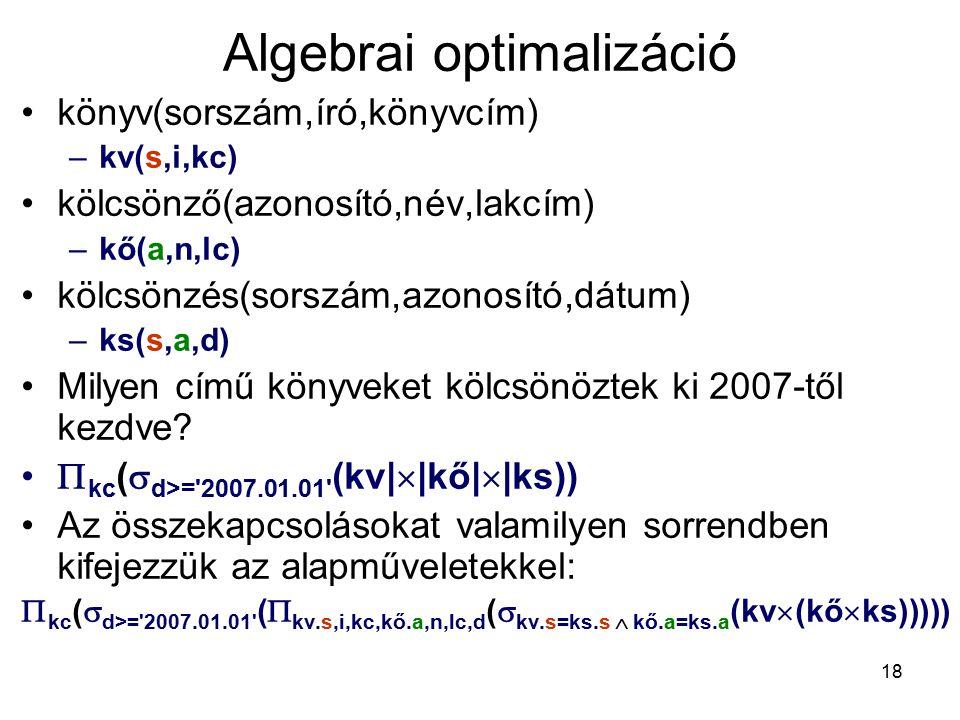 18 Algebrai optimalizáció könyv(sorszám,író,könyvcím) –kv(s,i,kc) kölcsönző(azonosító,név,lakcím) –kő(a,n,lc) kölcsönzés(sorszám,azonosító,dátum) –ks(s,a,d) Milyen című könyveket kölcsönöztek ki 2007-től kezdve.
