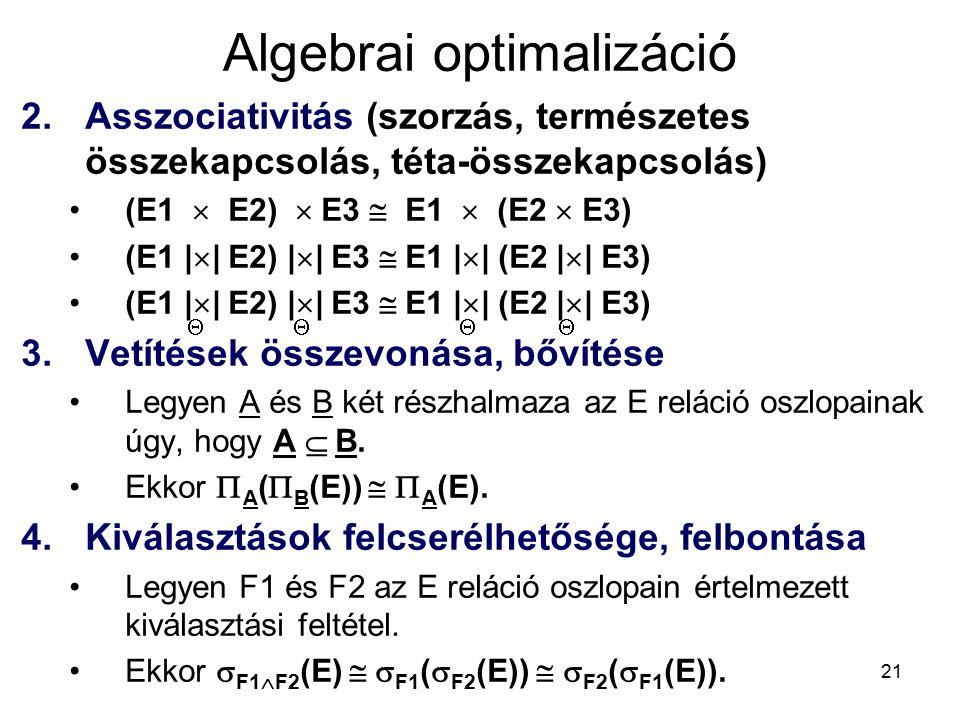 21 Algebrai optimalizáció 2.Asszociativitás (szorzás, természetes összekapcsolás, téta-összekapcsolás) (E1  E2)  E3  E1  (E2  E3) (E1 |  | E2) |  | E3  E1 |  | (E2 |  | E3) 3.Vetítések összevonása, bővítése Legyen A és B két részhalmaza az E reláció oszlopainak úgy, hogy A  B.