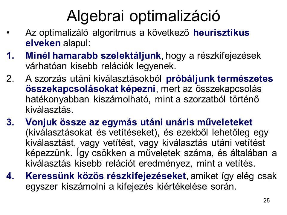 25 Algebrai optimalizáció Az optimalizáló algoritmus a következő heurisztikus elveken alapul: 1.Minél hamarabb szelektáljunk, hogy a részkifejezések várhatóan kisebb relációk legyenek.