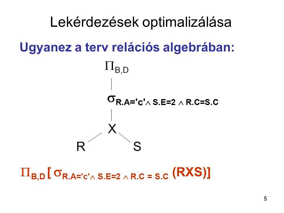 5 Ugyanez a terv relációs algebrában:  B,D  R.A = c  S.E=2  R.C=S.C  X RS  B,D [  R.A= c  S.E=2  R.C = S.C (RXS)] Lekérdezések optimalizálása