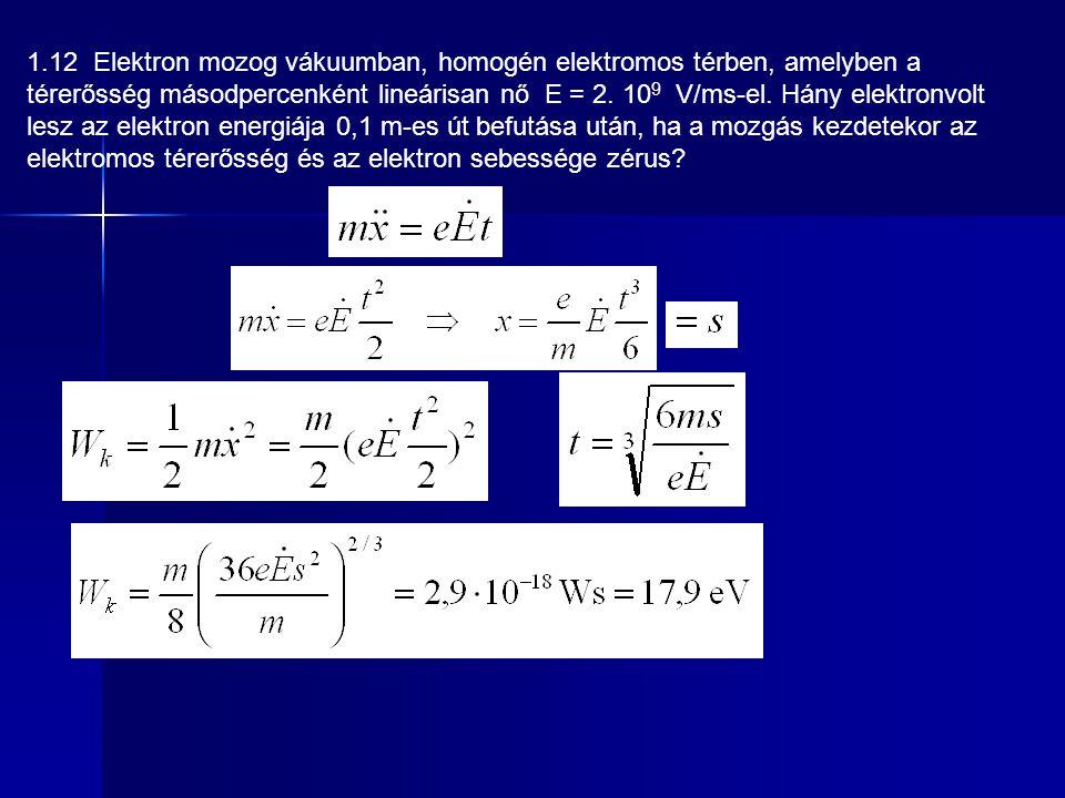 1.12 Elektron mozog vákuumban, homogén elektromos térben, amelyben a térerősség másodpercenként lineárisan nő E = 2. 10 9 V/ms-el. Hány elektronvolt l