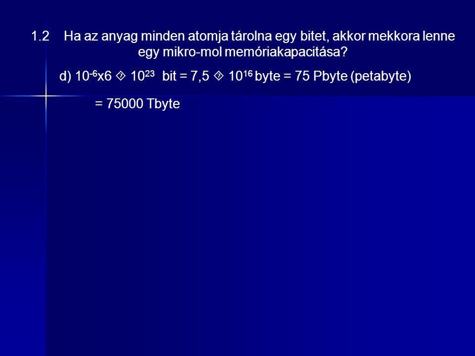 d) 10 -6 x6  10 23 bit = 7,5  10 16 byte = 75 Pbyte (petabyte) 1.2 Ha az anyag minden atomja tárolna egy bitet, akkor mekkora lenne egy mikro-mol memóriakapacitása.