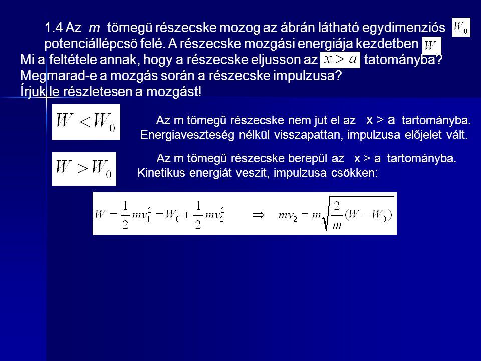 1.4 Az m tömegü részecske mozog az ábrán látható egydimenziós potenciállépcsö felé. A részecske mozgási energiája kezdetben. Mi a feltétele annak, hog