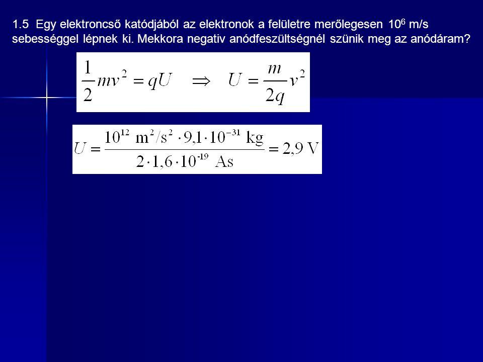1.5 Egy elektroncső katódjából az elektronok a felületre merőlegesen 10 6 m/s sebességgel lépnek ki. Mekkora negativ anódfeszültségnél szünik meg az a