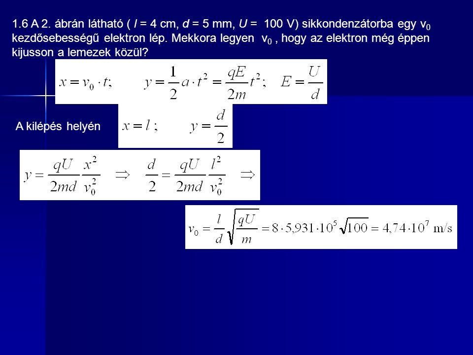 1.6 A 2. ábrán látható ( l = 4 cm, d = 5 mm, U = 100 V) sikkondenzátorba egy v 0 kezdősebességű elektron lép. Mekkora legyen v 0, hogy az elektron még