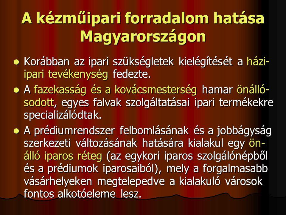 A kézműipari forradalom hatása Magyarországon Korábban az ipari szükségletek kielégítését a házi- ipari tevékenység fedezte. Korábban az ipari szükség