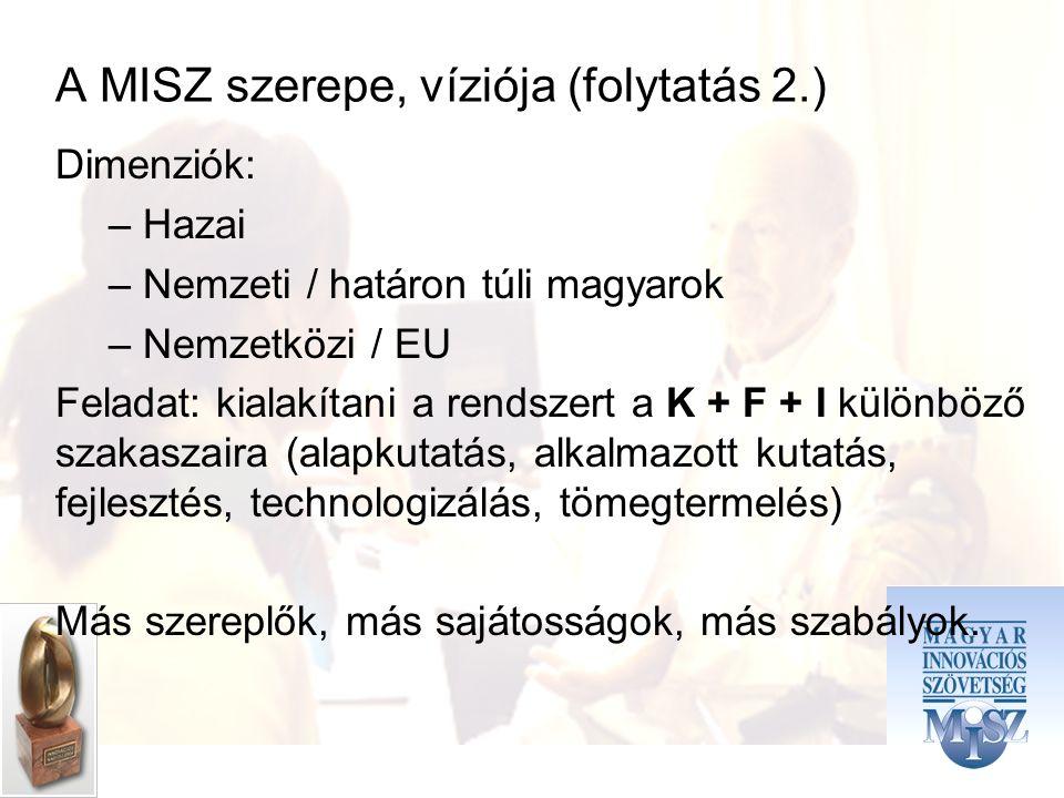 A MISZ szerepe, víziója (folytatás 2.) Dimenziók: – Hazai – Nemzeti / határon túli magyarok – Nemzetközi / EU Feladat: kialakítani a rendszert a K + F + I különböző szakaszaira (alapkutatás, alkalmazott kutatás, fejlesztés, technologizálás, tömegtermelés) Más szereplők, más sajátosságok, más szabályok.