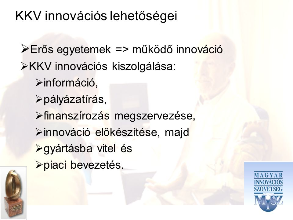 KKV innovációs lehetőségei  Erős egyetemek => működő innováció  KKV innovációs kiszolgálása:  információ,  pályázatírás,  finanszírozás megszervezése,  innováció előkészítése, majd  gyártásba vitel és  piaci bevezetés.