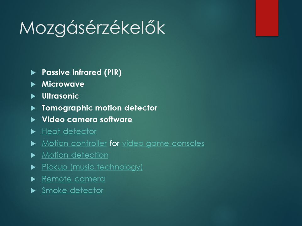 Mozgásérzékelők  Passive infrared (PIR)  Microwave  Ultrasonic  Tomographic motion detector  Video camera software  Heat detector Heat detector  Motion controller for video game consoles Motion controllervideo game consoles  Motion detection Motion detection  Pickup (music technology) Pickup (music technology)  Remote camera Remote camera  Smoke detector Smoke detector