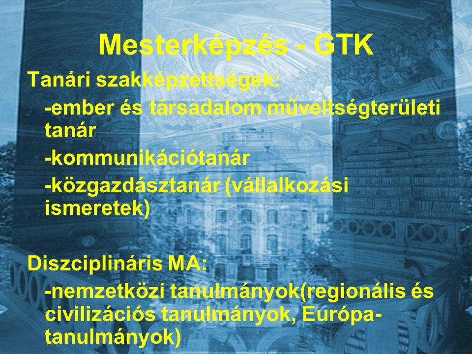 Mesterképzés - GTK Tanári szakképzettségek: -ember és társadalom műveltségterületi tanár -kommunikációtanár -közgazdásztanár (vállalkozási ismeretek) Diszciplináris MA: -nemzetközi tanulmányok(regionális és civilizációs tanulmányok, Európa- tanulmányok)