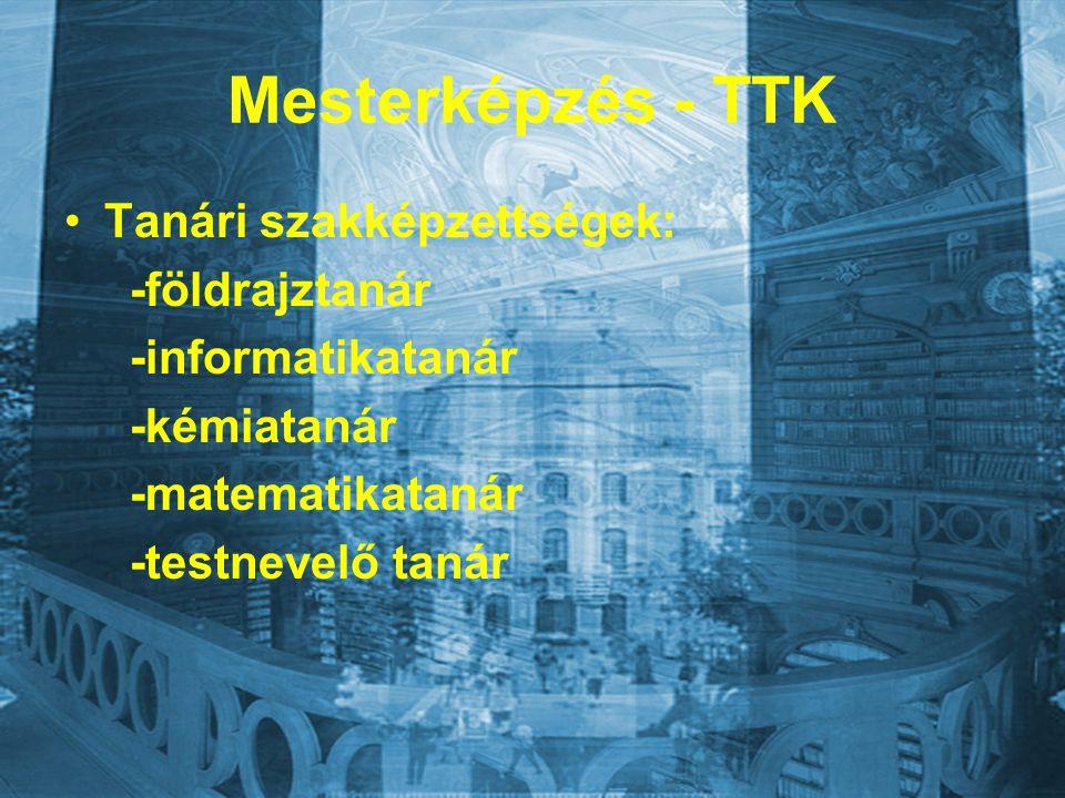 Mesterképzés - TTK Tanári szakképzettségek: -földrajztanár -informatikatanár -kémiatanár -matematikatanár -testnevelő tanár