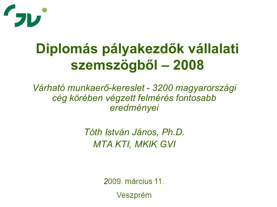 Diplomás pályakezdők vállalati szemszögből – 2008 Várható munkaerő-kereslet - 3200 magyarországi cég körében végzett felmérés fontosabb eredményei Tóth István János, Ph.D.