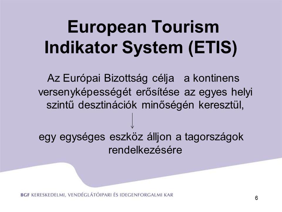 European Tourism Indikator System (ETIS) Az Európai Bizottság célja a kontinens versenyképességét erősítése az egyes helyi szintű desztinációk minőségén keresztül, egy egységes eszköz álljon a tagországok rendelkezésére 6