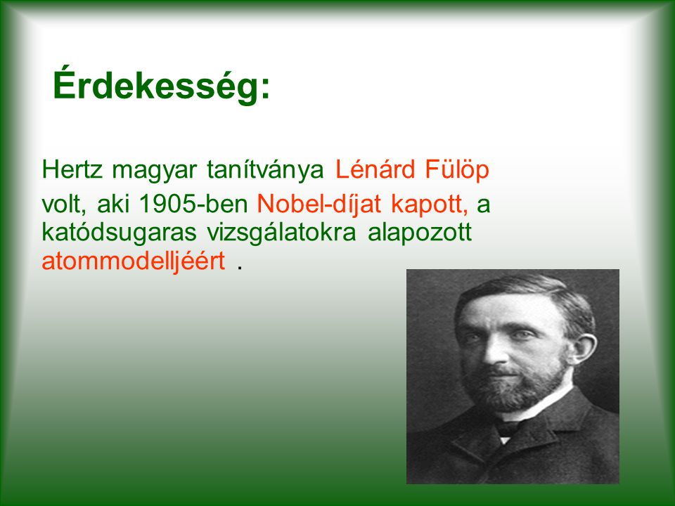 Érdekesség: Hertz magyar tanítványa Lénárd Fülöp volt, aki 1905-ben Nobel-díjat kapott, a katódsugaras vizsgálatokra alapozott atommodelljéért.
