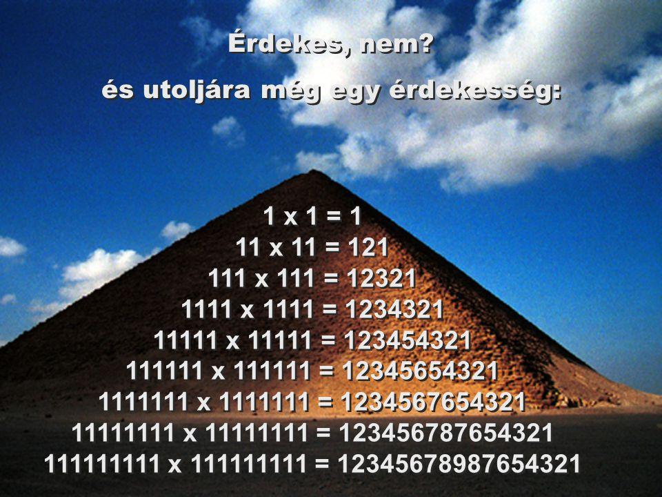 1 x 1 = 1 11 x 11 = 121 111 x 111 = 12321 1111 x 1111 = 1234321 11111 x 11111 = 123454321 111111 x 111111 = 12345654321 1111111 x 1111111 = 1234567654321 11111111 x 11111111 = 123456787654321 111111111 x 111111111 = 12345678987654321 Érdekes, nem.
