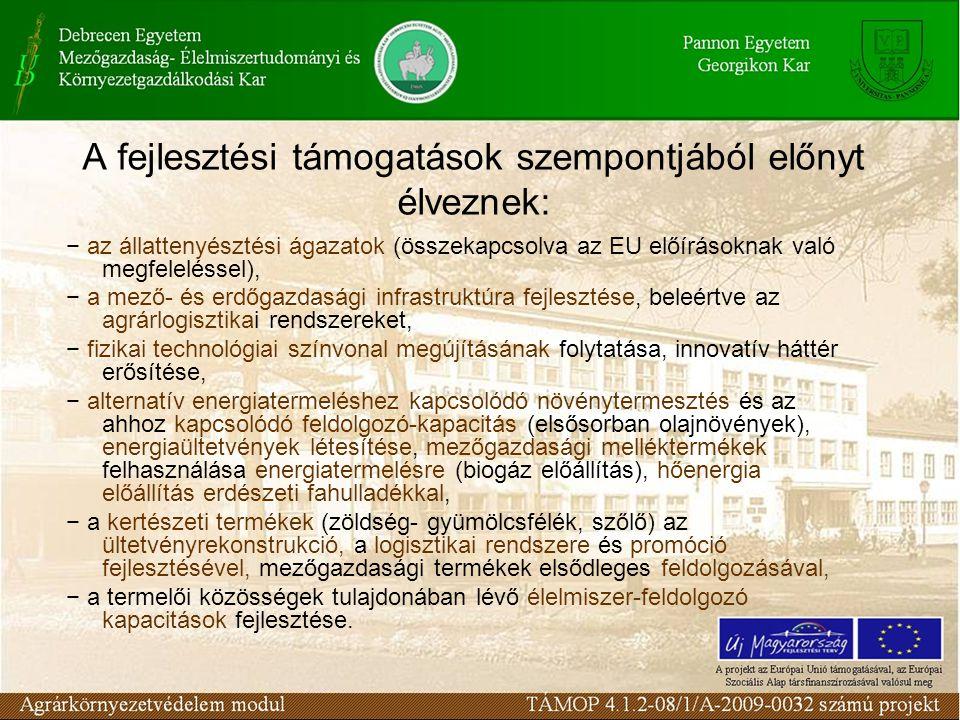 A fejlesztési támogatások szempontjából előnyt élveznek: − az állattenyésztési ágazatok (összekapcsolva az EU előírásoknak való megfeleléssel), − a mező- és erdőgazdasági infrastruktúra fejlesztése, beleértve az agrárlogisztikai rendszereket, − fizikai technológiai színvonal megújításának folytatása, innovatív háttér erősítése, − alternatív energiatermeléshez kapcsolódó növénytermesztés és az ahhoz kapcsolódó feldolgozó-kapacitás (elsősorban olajnövények), energiaültetvények létesítése, mezőgazdasági melléktermékek felhasználása energiatermelésre (biogáz előállítás), hőenergia előállítás erdészeti fahulladékkal, − a kertészeti termékek (zöldség- gyümölcsfélék, szőlő) az ültetvényrekonstrukció, a logisztikai rendszere és promóció fejlesztésével, mezőgazdasági termékek elsődleges feldolgozásával, − a termelői közösségek tulajdonában lévő élelmiszer-feldolgozó kapacitások fejlesztése.