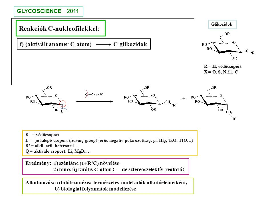 Reakciók C-nukleofilekkel: Eredmény: 1) szénlánc (1+R'C) növelése 2) nincs új királis C-atom ! -- de sztereoszelektív reakció! f) (aktivált anomer C-a