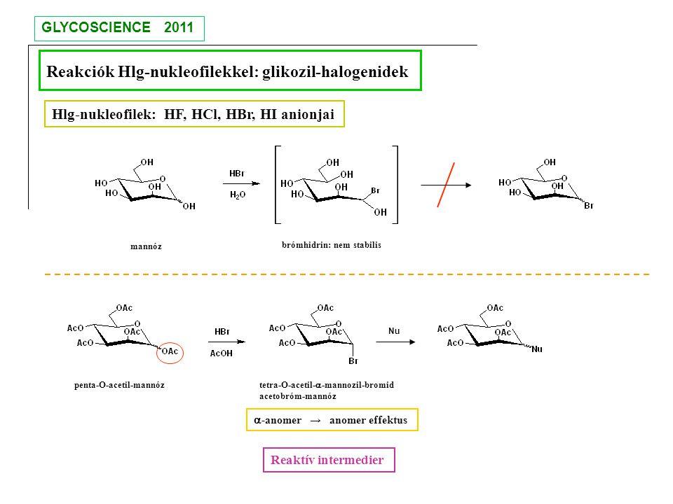 Reakciók Hlg-nukleofilekkel: glikozil-halogenidek Hlg-nukleofilek: HF, HCl, HBr, HI anionjai brómhidrin: nem stabilis tetra-O-acetil-  -mannozil-brom