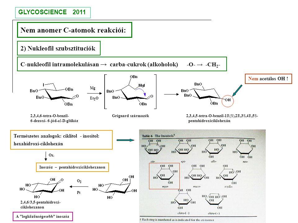 Nem anomer C-atomok reakciói: 2) Nukleofil szubsztituciók Természetes analogok: ciklitol - inositol: hexahidroxi-ciklohexán 2,3,4,6-tetra-O-benzil- Gr