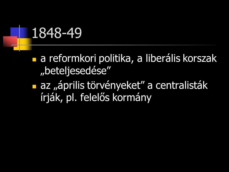 """1848-49 a reformkori politika, a liberális korszak """"beteljesedése az """"április törvényeket a centralisták írják, pl."""