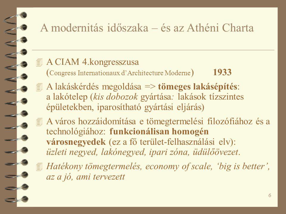 6 A modernitás időszaka – és az Athéni Charta 4 A CIAM 4.kongresszusa ( Congress Internationaux d'Architecture Moderne ) 1933 4 A lakáskérdés megoldása => tömeges lakásépítés: a lakótelep (kis dobozok gyártása: lakások tízszintes épületekben, iparosítható gyártási eljárás) 4 A város hozzáidomítása e tömegtermelési filozófiához és a technológiához: funkcionálisan homogén városnegyedek (ez a fő terület-felhasználási elv): üzleti negyed, lakónegyed, ipari zóna, üdülőövezet.