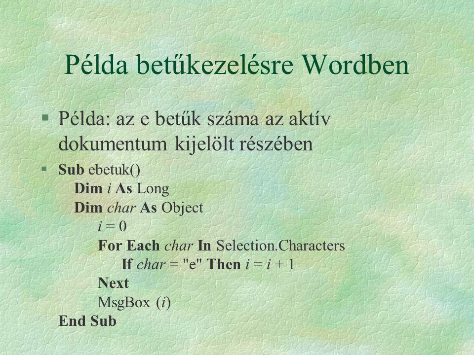 Példa betűkezelésre Wordben §Példa: az e betűk száma az aktív dokumentum kijelölt részében §Sub ebetuk() Dim i As Long Dim char As Object i = 0 For Ea