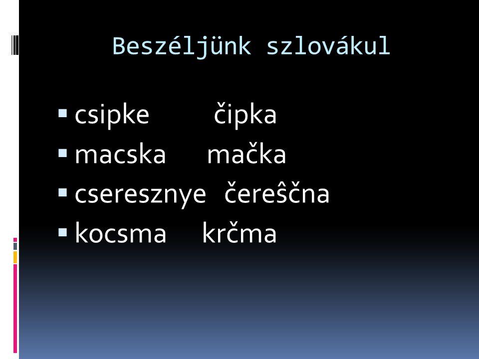 Beszéljünk szlovákul  csipke čipka  macska mačka  cseresznye čereŝčna  kocsma krčma